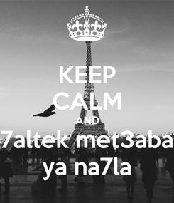 Poster: KEEP CALM AND 7altek met3aba ya na7la