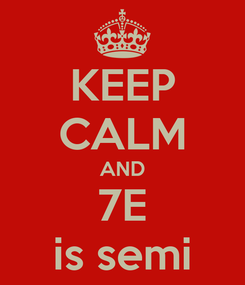 Poster: KEEP CALM AND 7E is semi