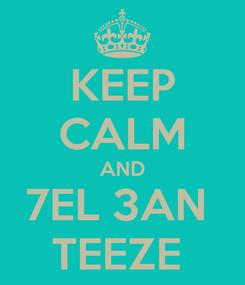 Poster: KEEP CALM AND 7EL 3AN  TEEZE