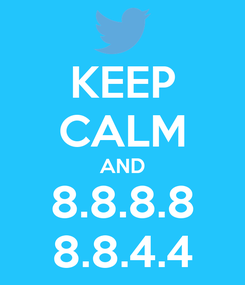 Poster: KEEP CALM AND 8.8.8.8 8.8.4.4