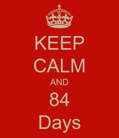 Poster: KEEP CALM AND 84 Days