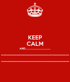 Poster: KEEP CALM AND........................................... ..................................................... .....................................................