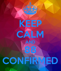 Poster: KEEP CALM AND 88 CONFIRMED