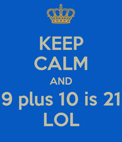 Poster: KEEP CALM AND 9 plus 10 is 21 LOL