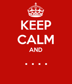 Poster: KEEP CALM AND . . . .