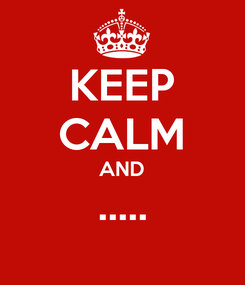 Poster: KEEP CALM AND .....