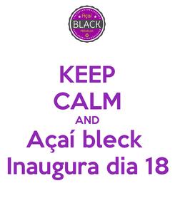 Poster: KEEP CALM AND Açaí bleck  Inaugura dia 18