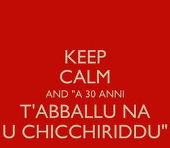 """Poster: KEEP CALM AND """"A 30 ANNI T'ABBALLU NA U CHICCHIRIDDU"""""""