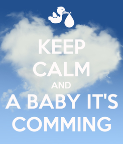 Poster: KEEP CALM AND A BABY IT'S COMMING