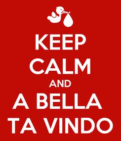 Poster: KEEP CALM AND A BELLA  TA VINDO
