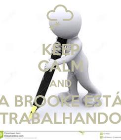 Poster: KEEP CALM AND A BROOKE ESTÁ TRABALHANDO