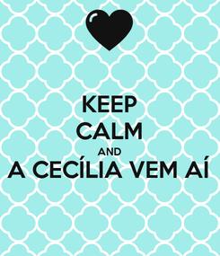 Poster: KEEP CALM AND A CECÍLIA VEM AÍ