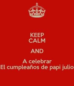 Poster: KEEP CALM AND A celebrar El cumpleaños de papi julio