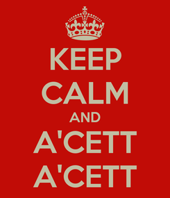 Poster: KEEP CALM AND A'CETT A'CETT