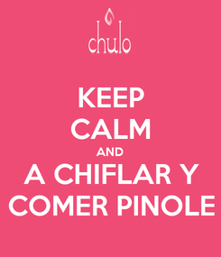 Poster: KEEP CALM AND A CHIFLAR Y COMER PINOLE