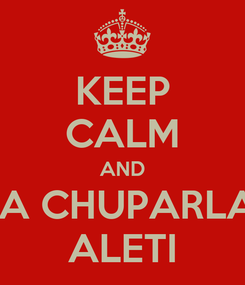 Poster: KEEP CALM AND  A CHUPARLA ALETI