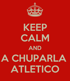 Poster: KEEP CALM AND A CHUPARLA  ATLETICO