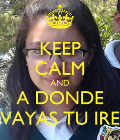 Poster: KEEP CALM AND A DONDE VAYAS TU IRE