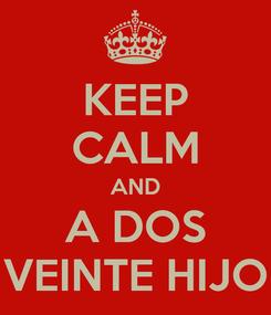 Poster: KEEP CALM AND A DOS VEINTE HIJO