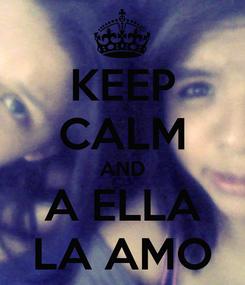 Poster: KEEP CALM AND A ELLA LA AMO