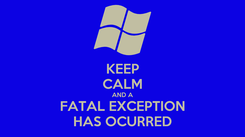 Poster: KEEP CALM AND A FATAL EXCEPTION HAS OCURRED