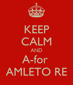 Poster: KEEP CALM AND A-for  AMLETO RE
