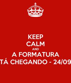 Poster: KEEP CALM AND A FORMATURA TÁ CHEGANDO - 24/09
