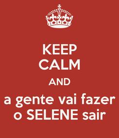 Poster: KEEP CALM AND a gente vai fazer o SELENE sair