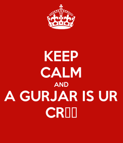 Poster: KEEP CALM AND A GURJAR IS UR CR😂😂