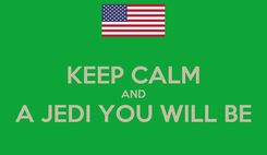 Poster:  KEEP CALM AND A JEDI YOU WILL BE