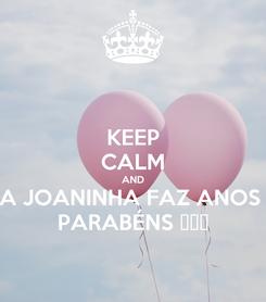 Poster: KEEP CALM AND A JOANINHA FAZ ANOS  PARABÉNS 🎊❤😘