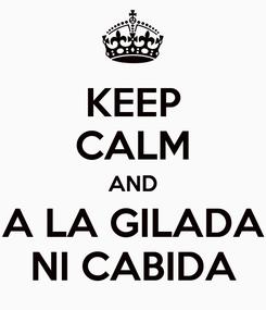 Poster: KEEP CALM AND A LA GILADA NI CABIDA