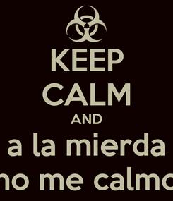 Poster: KEEP CALM AND a la mierda no me calmo