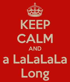 Poster: KEEP CALM AND a LaLaLaLa Long