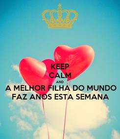 Poster: KEEP CALM AND A MELHOR FILHA DO MUNDO FAZ ANOS ESTA SEMANA