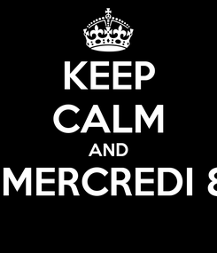 Poster: KEEP CALM AND A MERCREDI 8H