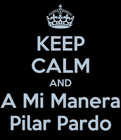 Poster: KEEP CALM AND A Mi Manera Pilar Pardo
