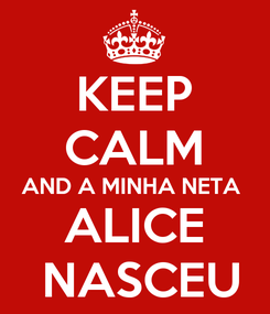 Poster: KEEP CALM AND A MINHA NETA  ALICE  NASCEU
