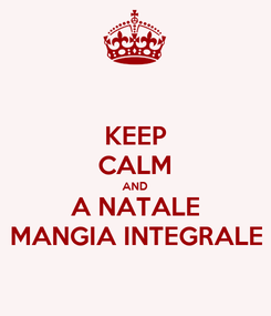 Poster: KEEP CALM AND A NATALE MANGIA INTEGRALE