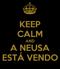 Poster: KEEP CALM AND A NEUSA ESTÁ VENDO