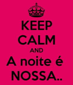 Poster: KEEP CALM AND A noite é  NOSSA..