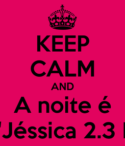 """Poster: KEEP CALM AND A noite é NOSSA """"Jéssica 2.3 Dani 2.8"""""""