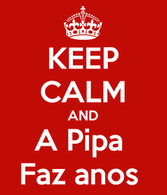 Poster: KEEP CALM AND A Pipa  Faz anos