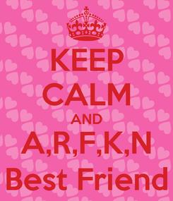 Poster: KEEP CALM AND A,R,F,K,N Best Friend