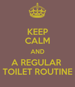 Poster: KEEP CALM AND A REGULAR  TOILET ROUTINE
