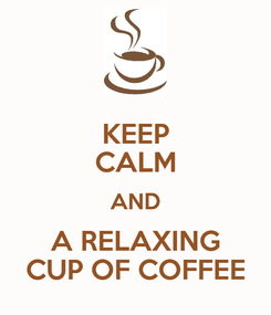 Poster: KEEP CALM AND A RELAXING CUP OF COFFEE