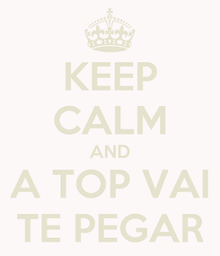 Poster: KEEP CALM AND A TOP VAI TE PEGAR