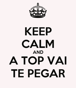 Poster: KEEP CALM AND A TOP VAI TE PEGAR