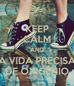 Poster: KEEP CALM AND A VIDA PRECISA DE OXIGÊNIO