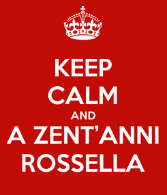 Poster: KEEP CALM AND A ZENT'ANNI ROSSELLA